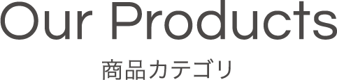 Our Products 商品カテゴリー
